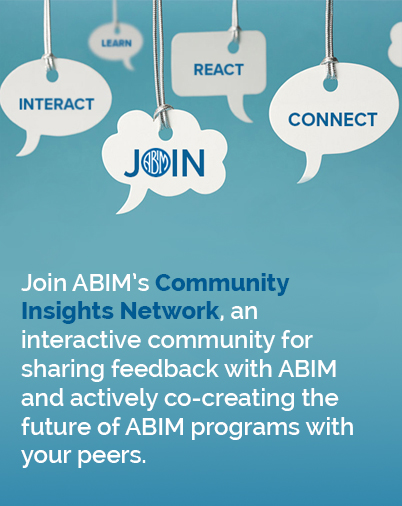 Join ABIM's 	Community Insights Network, an interactive community for sharing feedback with ABIM and actively co-creating the future of ABIM programs with your peers.